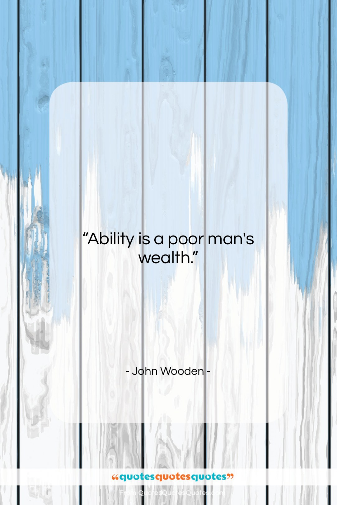 """John Wooden quote: """"Ability is a poor man's wealth….""""- at QuotesQuotesQuotes.com"""