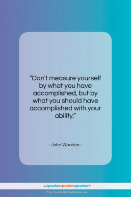 """John Wooden quote: """"Don't measure yourself by what you have…""""- at QuotesQuotesQuotes.com"""