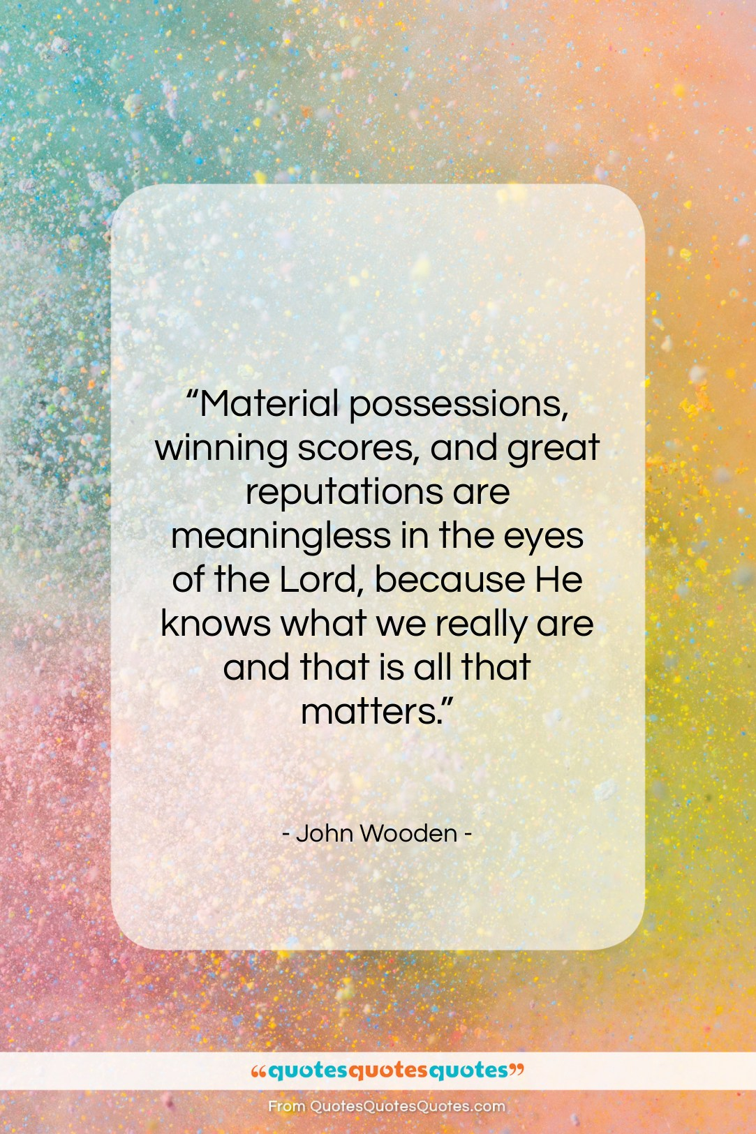 """John Wooden quote: """"Material possessions, winning scores, and great reputations…""""- at QuotesQuotesQuotes.com"""