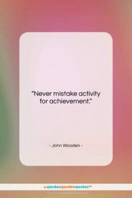 """John Wooden quote: """"Never mistake activity for achievement….""""- at QuotesQuotesQuotes.com"""