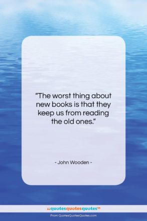 "John Wooden quote: ""The worst thing about new books is…""- at QuotesQuotesQuotes.com"