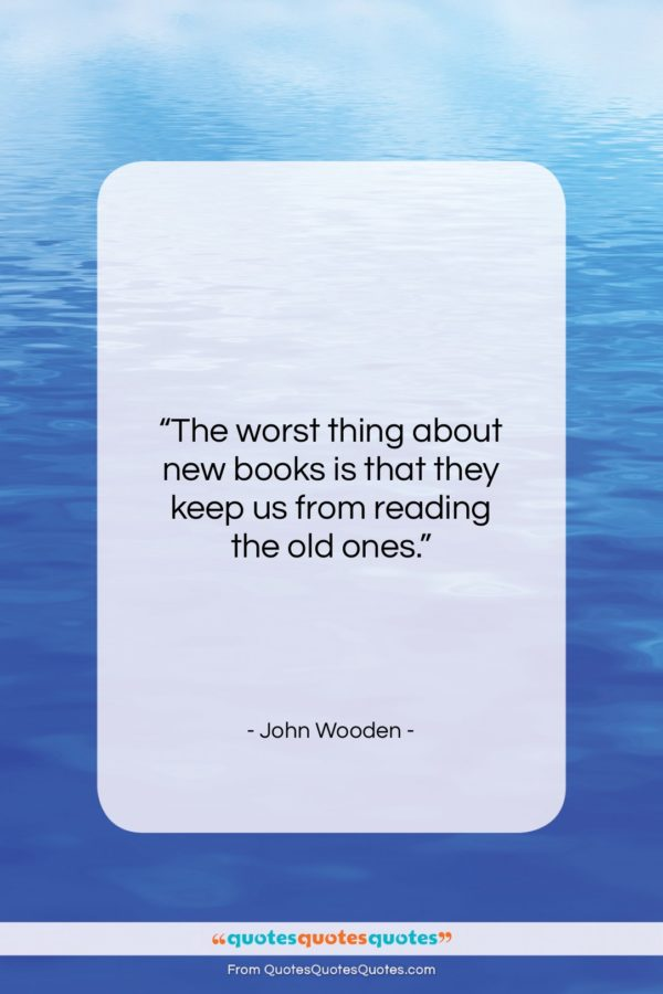 """John Wooden quote: """"The worst thing about new books is…""""- at QuotesQuotesQuotes.com"""