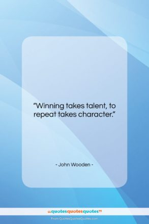 """John Wooden quote: """"Winning takes talent, to repeat takes character….""""- at QuotesQuotesQuotes.com"""