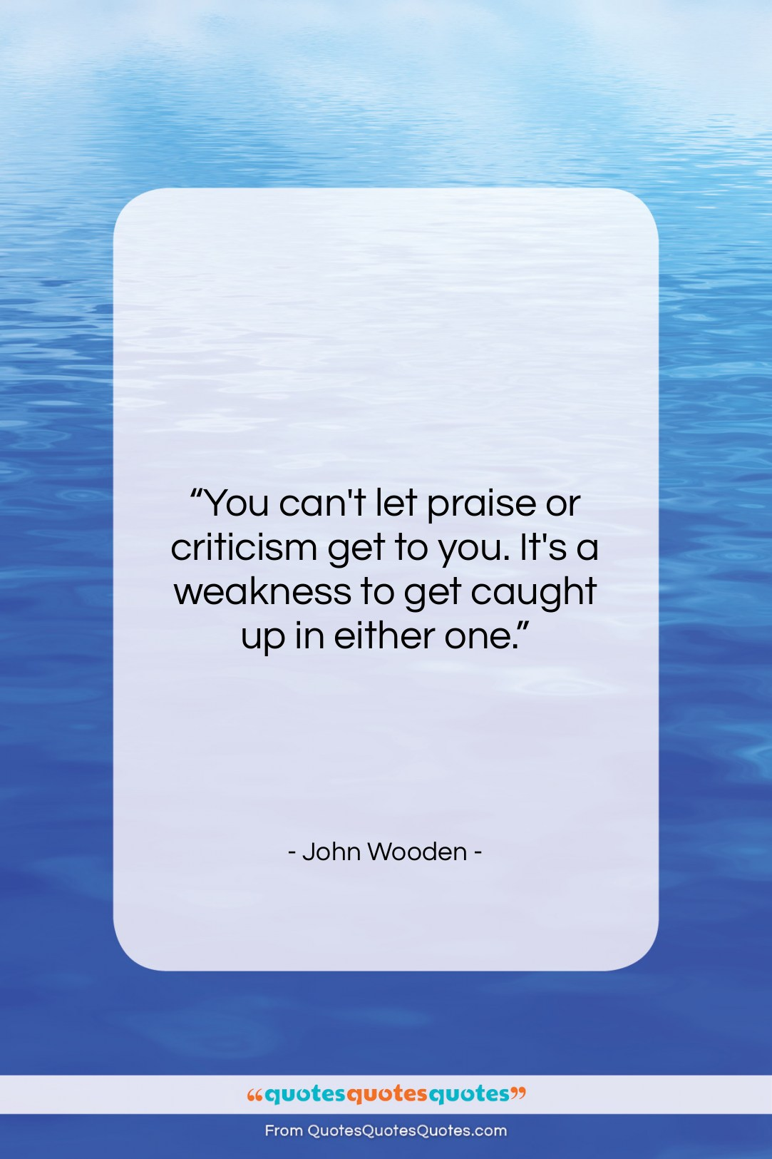 """John Wooden quote: """"You can't let praise or criticism get…""""- at QuotesQuotesQuotes.com"""