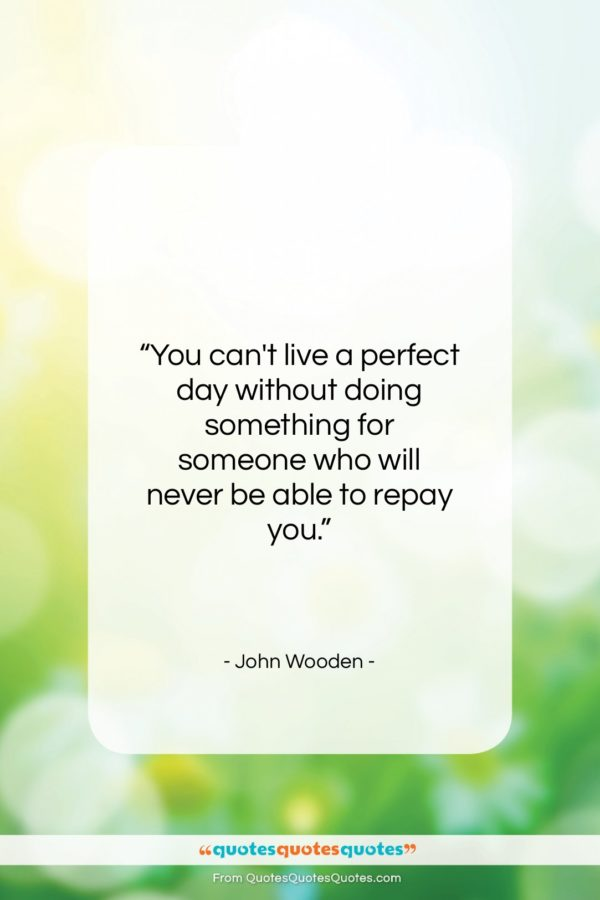 """John Wooden quote: """"You can't live a perfect day without…""""- at QuotesQuotesQuotes.com"""