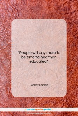 "Johnny Carson quote: ""People will pay more to be entertained…""- at QuotesQuotesQuotes.com"