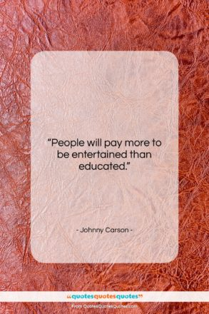 """Johnny Carson quote: """"People will pay more to be entertained…""""- at QuotesQuotesQuotes.com"""