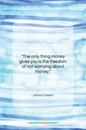 """Johnny Carson quote: """"The only thing money gives you is…""""- at QuotesQuotesQuotes.com"""