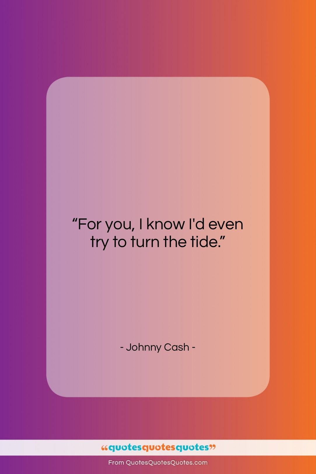 """Johnny Cash quote: """"For you, I know I'd even try…""""- at QuotesQuotesQuotes.com"""