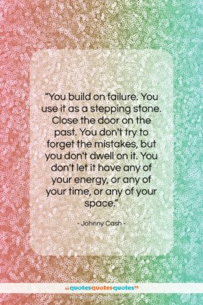 """Johnny Cash quote: """"You build on failure. You use it…""""- at QuotesQuotesQuotes.com"""