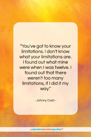 """Johnny Cash quote: """"You've got to know your limitations. I…""""- at QuotesQuotesQuotes.com"""
