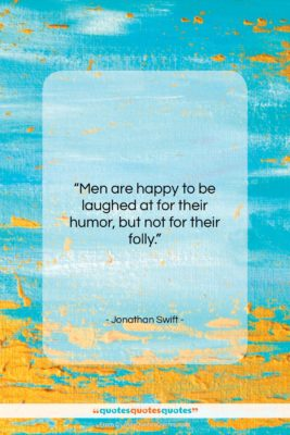 """Jonathan Swift quote: """"Men are happy to be laughed at…""""- at QuotesQuotesQuotes.com"""