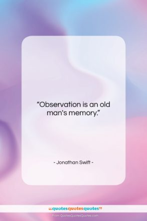 "Jonathan Swift quote: ""Observation is an old man's memory….""- at QuotesQuotesQuotes.com"