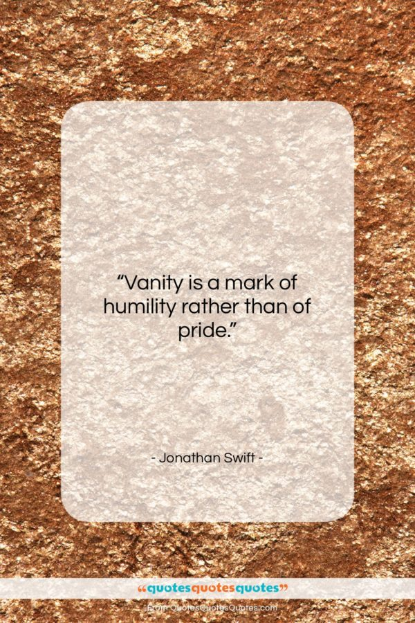 """Jonathan Swift quote: """"Vanity is a mark of humility rather…""""- at QuotesQuotesQuotes.com"""