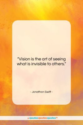 """Jonathan Swift quote: """"Vision is the art of seeing what…""""- at QuotesQuotesQuotes.com"""