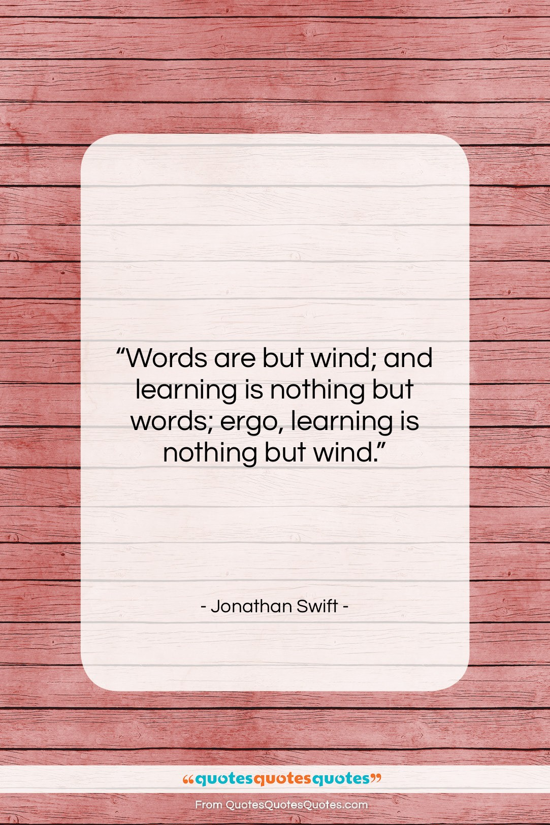 """Jonathan Swift quote: """"Words are but wind; and learning is…""""- at QuotesQuotesQuotes.com"""