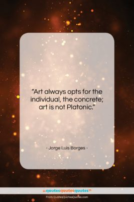 """Jorge Luis Borges quote: """"Art always opts for the individual, the…""""- at QuotesQuotesQuotes.com"""