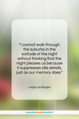"""Jorge Luis Borges quote: """"I cannot walk through the suburbs in…""""- at QuotesQuotesQuotes.com"""