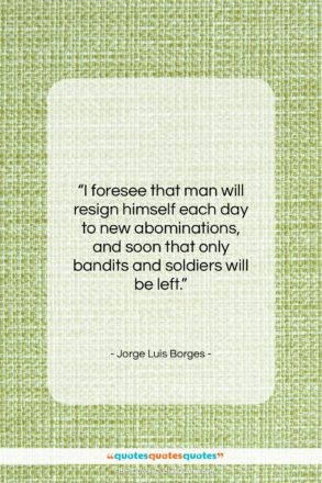 """Jorge Luis Borges quote: """"I foresee that man will resign himself…""""- at QuotesQuotesQuotes.com"""