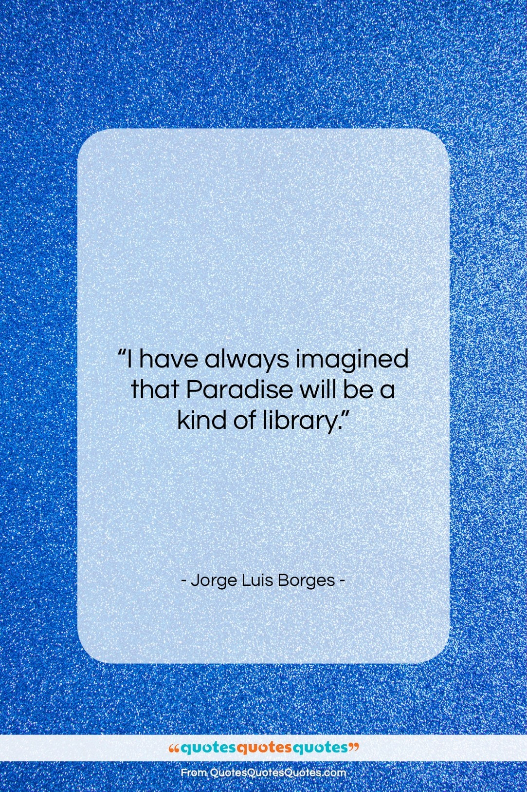 """Jorge Luis Borges quote: """"I have always imagined that Paradise will…""""- at QuotesQuotesQuotes.com"""