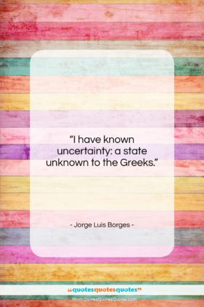 """Jorge Luis Borges quote: """"I have known uncertainty: a state unknown…""""- at QuotesQuotesQuotes.com"""