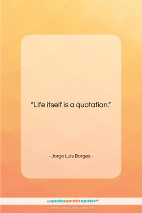 """Jorge Luis Borges quote: """"Life itself is a quotation….""""- at QuotesQuotesQuotes.com"""