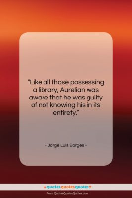 """Jorge Luis Borges quote: """"Like all those possessing a library, Aurelian…""""- at QuotesQuotesQuotes.com"""