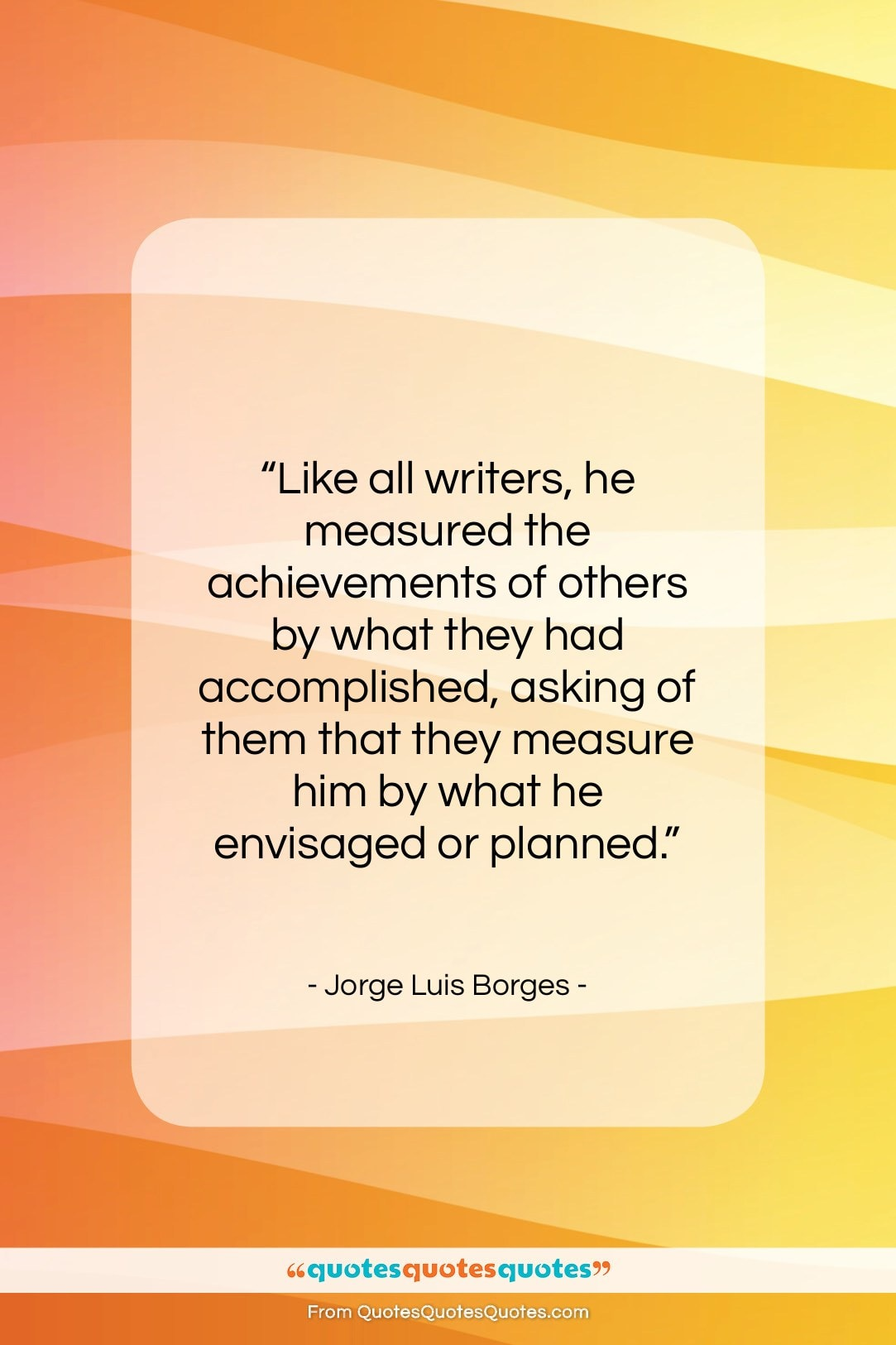"""Jorge Luis Borges quote: """"Like all writers, he measured the achievements…""""- at QuotesQuotesQuotes.com"""