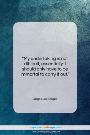"""Jorge Luis Borges quote: """"My undertaking is not difficult, essentially. I…""""- at QuotesQuotesQuotes.com"""