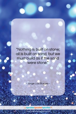 """Jorge Luis Borges quote: """"Nothing is built on stone; all is…""""- at QuotesQuotesQuotes.com"""