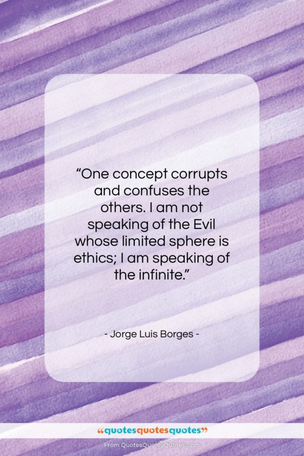 """Jorge Luis Borges quote: """"One concept corrupts and confuses the others…""""- at QuotesQuotesQuotes.com"""