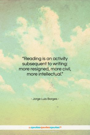 """Jorge Luis Borges quote: """"Reading is an activity subsequent to writing:…""""- at QuotesQuotesQuotes.com"""