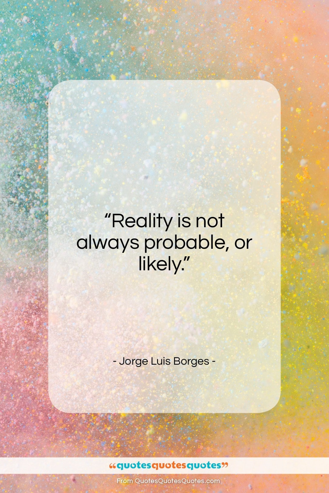 """Jorge Luis Borges quote: """"Reality is not always probable, or likely…""""- at QuotesQuotesQuotes.com"""