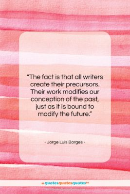 """Jorge Luis Borges quote: """"The fact is that all writers create…""""- at QuotesQuotesQuotes.com"""