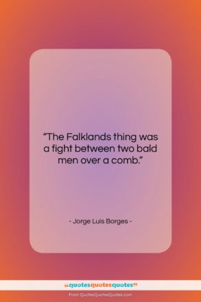 """Jorge Luis Borges quote: """"The Falklands thing was a fight between…""""- at QuotesQuotesQuotes.com"""