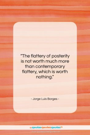 """Jorge Luis Borges quote: """"The flattery of posterity is not worth…""""- at QuotesQuotesQuotes.com"""