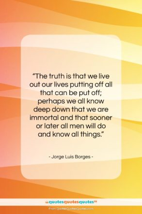 """Jorge Luis Borges quote: """"The truth is that we live out…""""- at QuotesQuotesQuotes.com"""