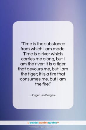 """Jorge Luis Borges quote: """"Time is the substance from which I…""""- at QuotesQuotesQuotes.com"""