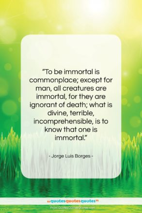 """Jorge Luis Borges quote: """"To be immortal is commonplace; except for…""""- at QuotesQuotesQuotes.com"""