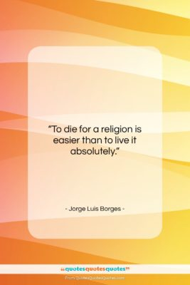 "Jorge Luis Borges quote: ""To die for a religion is easier…""- at QuotesQuotesQuotes.com"