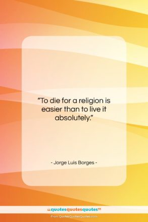 """Jorge Luis Borges quote: """"To die for a religion is easier…""""- at QuotesQuotesQuotes.com"""