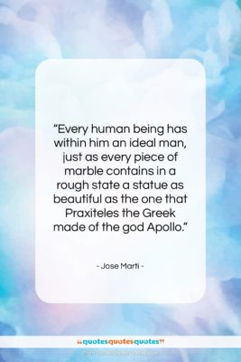 """Jose Marti quote: """"Every human being has within him an…""""- at QuotesQuotesQuotes.com"""