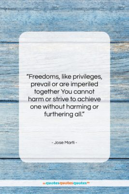 """Jose Marti quote: """"Freedoms, like privileges, prevail or are imperiled…""""- at QuotesQuotesQuotes.com"""