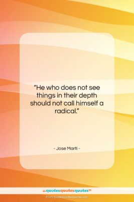 """Jose Marti quote: """"He who does not see things in…""""- at QuotesQuotesQuotes.com"""