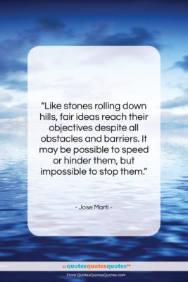"""Jose Marti quote: """"Like stones rolling down hills, fair ideas…""""- at QuotesQuotesQuotes.com"""