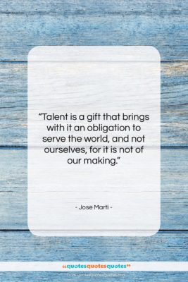 """Jose Marti quote: """"Talent is a gift that brings with…""""- at QuotesQuotesQuotes.com"""