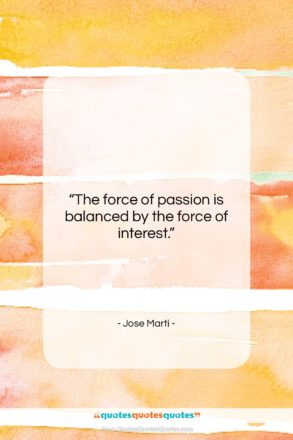 """Jose Marti quote: """"The force of passion is balanced by…""""- at QuotesQuotesQuotes.com"""