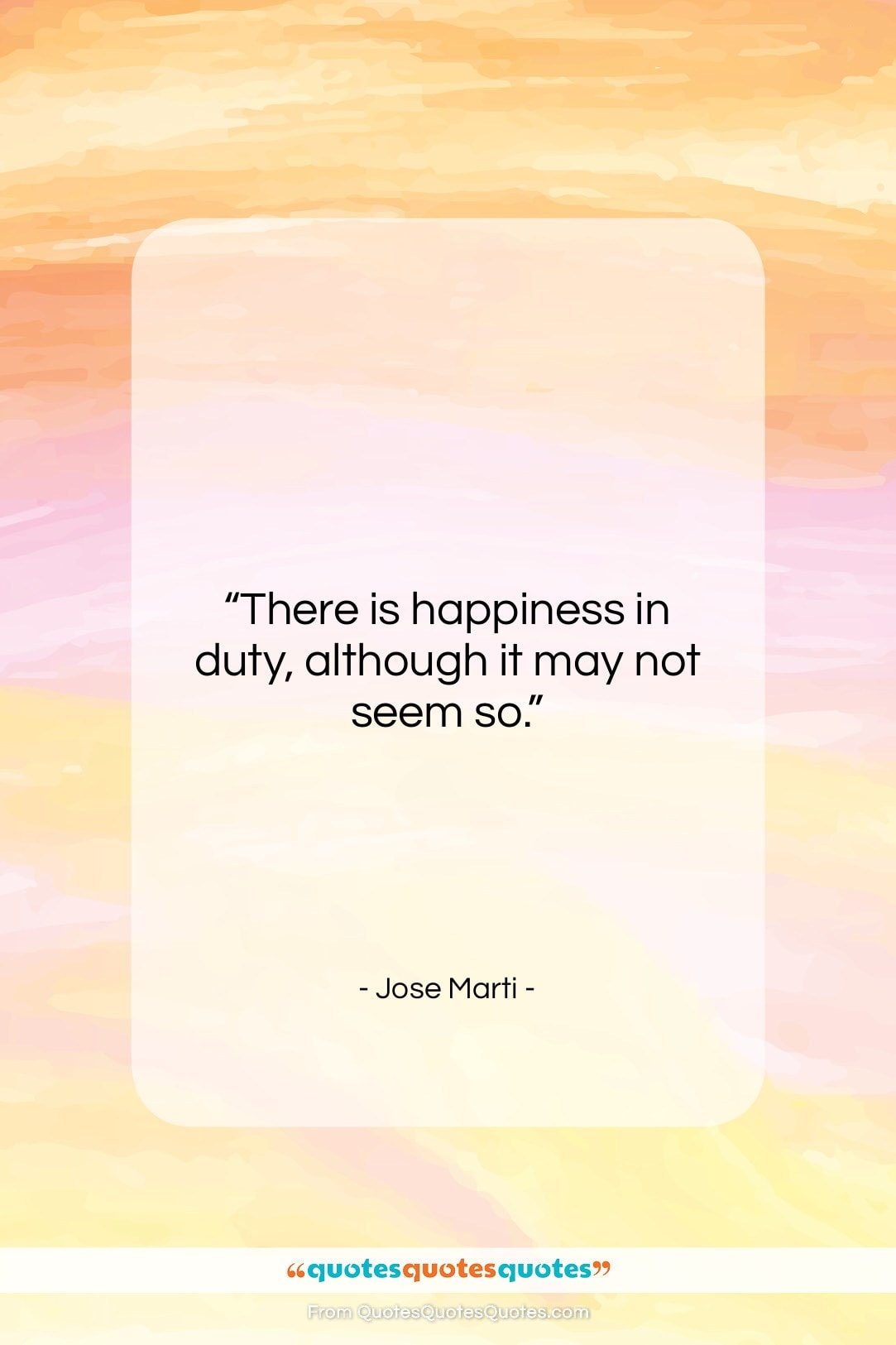 """Jose Marti quote: """"There is happiness in duty, although it…""""- at QuotesQuotesQuotes.com"""