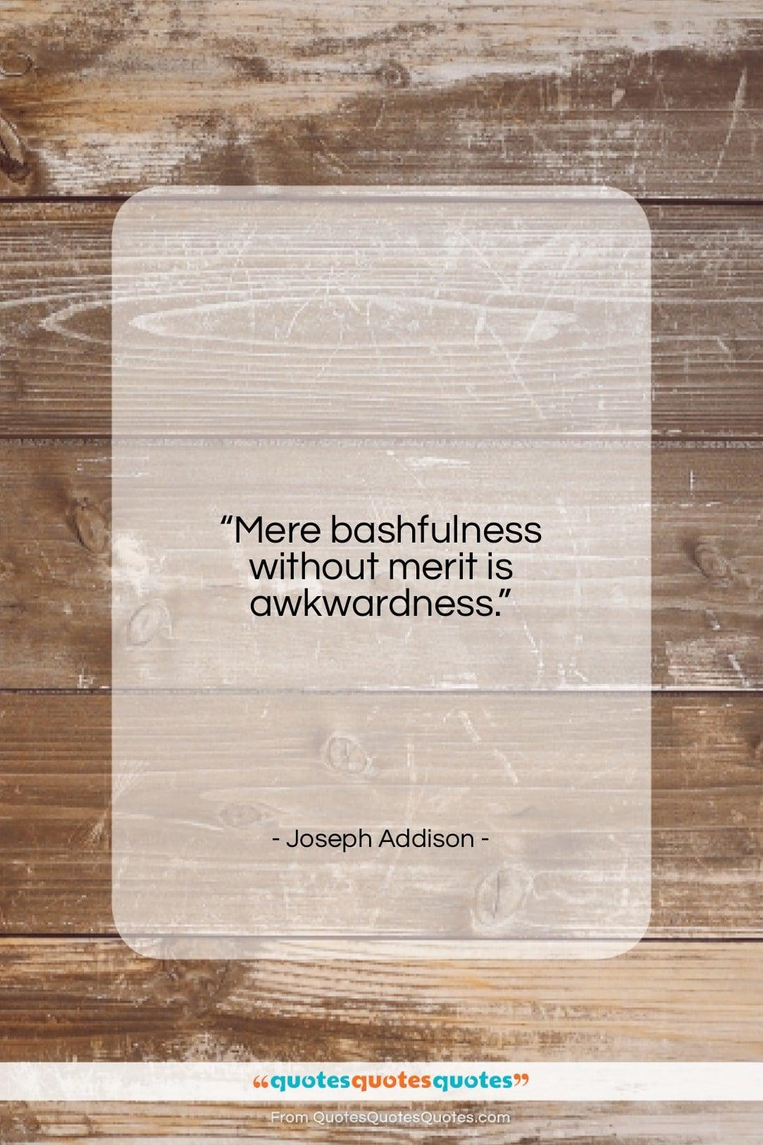 "Joseph Addison quote: ""Mere bashfulness without merit is awkwardness….""- at QuotesQuotesQuotes.com"