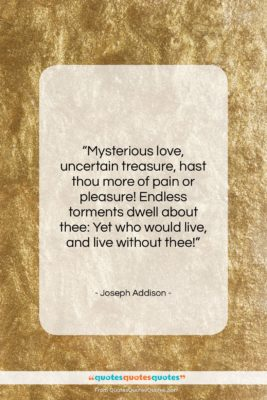 "Joseph Addison quote: ""Mysterious love, uncertain treasure, hast thou more…""- at QuotesQuotesQuotes.com"